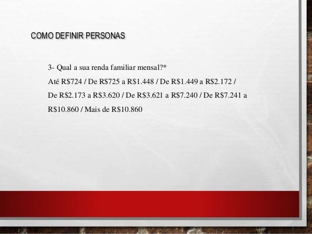 COMO DEFINIR PERSONAS 3- Qual a sua renda familiar mensal?* Até R$724 / De R$725 a R$1.448 / De R$1.449 a R$2.172 / De R$2...