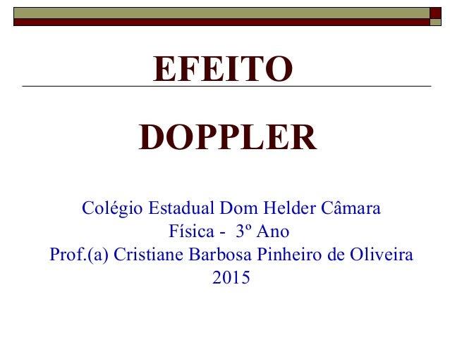EFEITO DOPPLER Colégio Estadual Dom Helder Câmara Física - 3º Ano Prof.(a) Cristiane Barbosa Pinheiro de Oliveira 2015