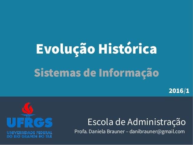 Evolução Histórica Sistemas de Informação Escola de Administração Profa. Daniela Brauner – danibrauner@gmail.com 2016/1