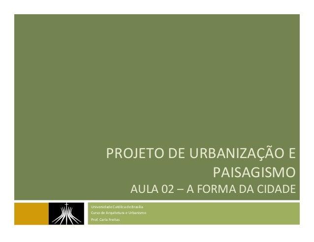PROJETO  DE  URBANIZAÇÃO  E   PAISAGISMO   AULA  02  –  A  FORMA  DA  CIDADE   Universidade  Cat...