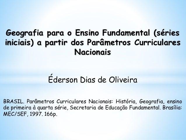 Geografia para o Ensino Fundamental (séries iniciais) a partir dos Parâmetros Curriculares Nacionais Éderson Dias de Olive...