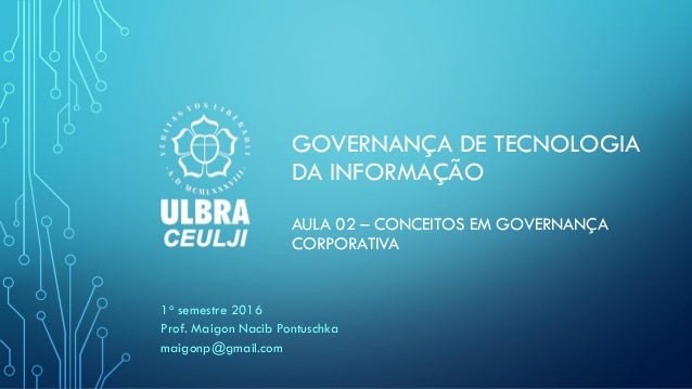 GOVERNANÇA DE TECNOLOGIA DA INFORMAÇÃO AULA 02 – CONCEITOS EM GOVERNANÇA CORPORATIVA 1o semestre 2016 Prof. Maigon Nacib P...