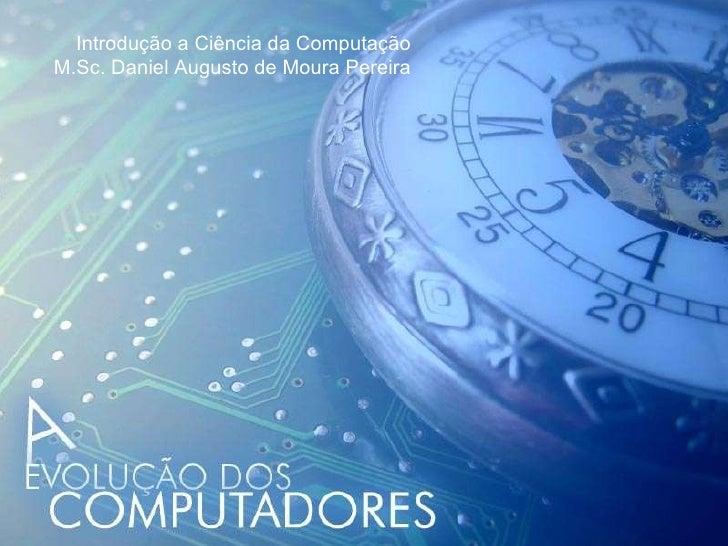 Introdução a Ciência da Computação M.Sc. Daniel Augusto de Moura Pereira