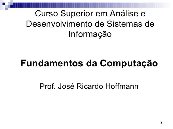 Curso Superior em Análise e Desenvolvimento de Sistemas de           InformaçãoFundamentos da Computação    Prof. José Ric...