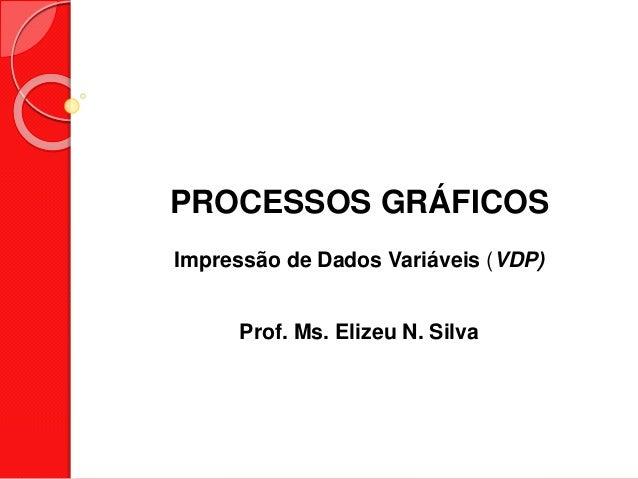 PROCESSOS GRÁFICOS Impressão de Dados Variáveis (VDP) Prof. Ms. Elizeu N. Silva