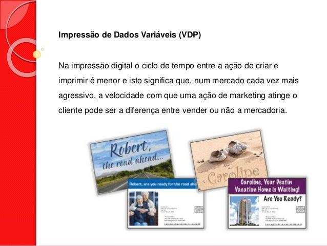 Impressão de Dados Variáveis (VDP) Na impressão digital o ciclo de tempo entre a ação de criar e imprimir é menor e isto s...