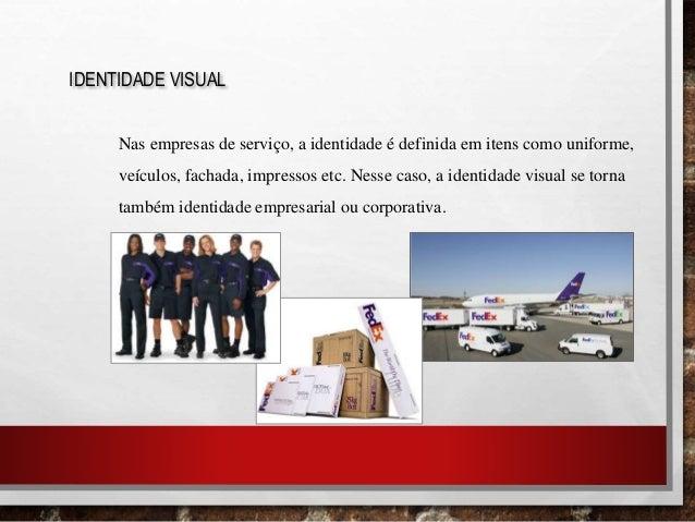 IDENTIDADE VISUAL Nas empresas de serviço, a identidade é definida em itens como uniforme, veículos, fachada, impressos et...