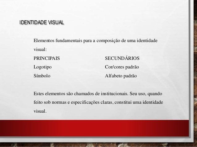 IDENTIDADE VISUAL Elementos fundamentais para a composição de uma identidade visual: PRINCIPAIS SECUNDÁRIOS Logotipo Cor/c...