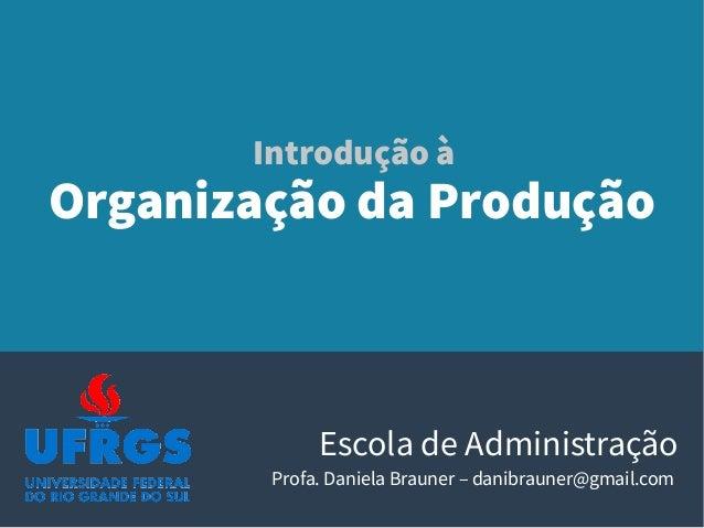 Organização da Produção Escola de Administração Profa. Daniela Brauner – danibrauner@gmail.com Introdução à