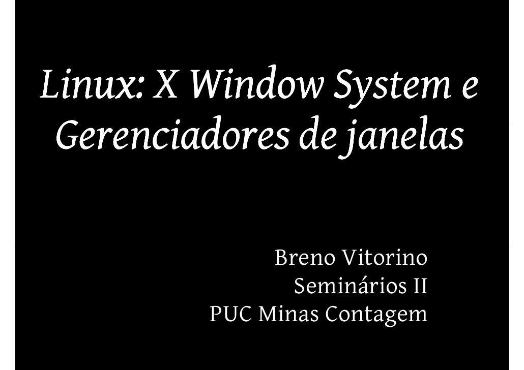 Linux: X Window System e  Gerenciadores de janelas                Breno Vitorino                 Seminários II          PU...