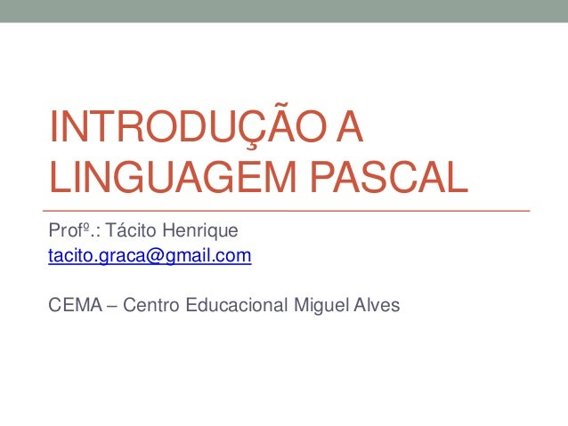 INTRODUÇÃO A LINGUAGEM PASCAL Profº.: Tácito Henrique tacito.graca@gmail.com CEMA – Centro Educacional Miguel Alves