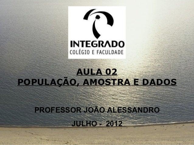 AULA 02POPULAÇÃO, AMOSTRA E DADOS  PROFESSOR JOÃO ALESSANDRO         JULHO - 2012