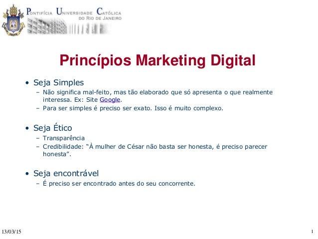 13/03/15 1 Princípios Marketing Digital • Seja Simples – Não significa mal-feito, mas tão elaborado que só apresenta o que...
