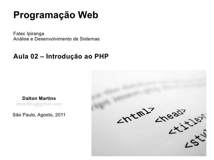 Programação WebFatec IpirangaAnálise e Desenvolvimento de SistemasAula 02 – Introdução ao PHP   Dalton Martins dmartins@gm...