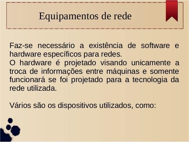 Equipamentos de rede Faz-se necessário a existência de software e hardware específicos para redes. O hardware é projetado ...