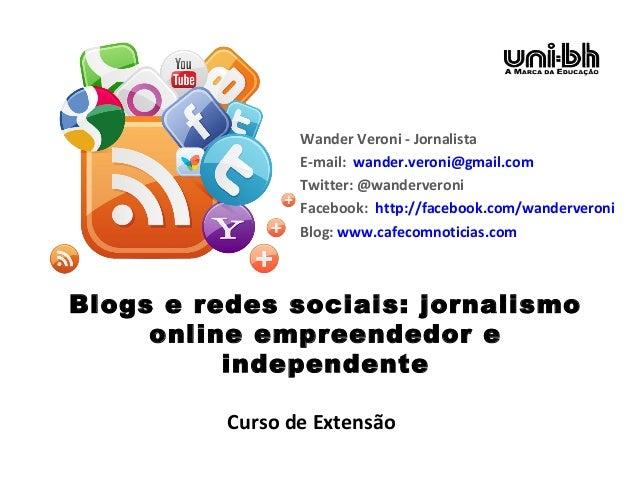 Blogs e redes sociais: jornalismo online empreendedor e independente Wander Veroni - Jornalista E-mail: wander.veroni@gmai...