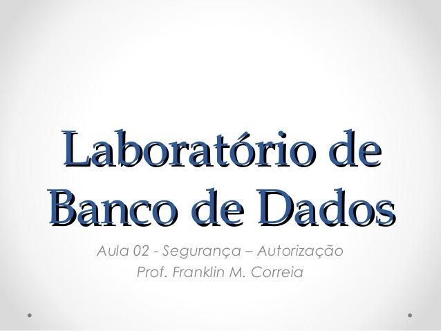 Laboratório deLaboratório de Banco de DadosBanco de Dados Aula 02 - Segurança – Autorização Prof. Franklin M. Correia
