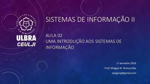 SISTEMAS DE INFORMAÇÃO II AULA 02 UMA INTRODUÇÃO AOS SISTEMAS DE INFORMAÇÃO 1o semestre 2016 Prof. Maigon N. Pontuschka ma...