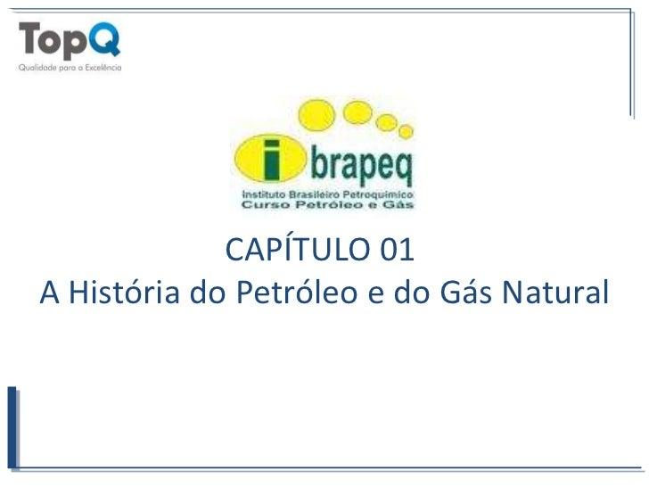 CAPÍTULO 01 <br />A História do Petróleo e do Gás Natural<br />