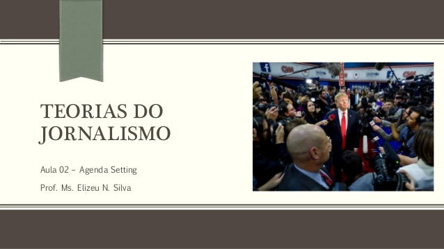 TEORIAS DO JORNALISMO Aula 02 – Agenda Setting Prof. Ms. Elizeu N. Silva