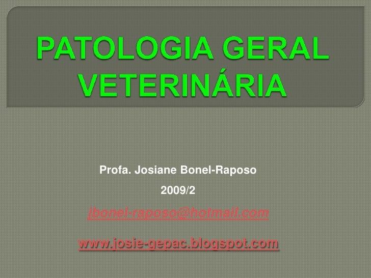 PATOLOGIA GERAL VETERINÁRIA<br />Profa. Josiane Bonel-Raposo<br />2009/2<br />jbonel-raposo@hotmail.com<br />www.josie-gep...