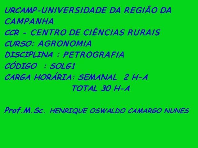 URCAMP-UNIVERSIDADE DA REGIÃO DACAMPANHACCR - CENTRO DE CIÊNCIAS RURAISCURSO: AGRONOMIADISCIPLINA : PETROGRAFIACÓDIGO : SO...