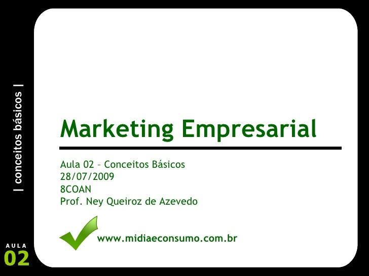 Aula 02 – Conceitos Básicos 28/07/2009 8COAN Prof. Ney Queiroz de Azevedo www.midiaeconsumo.com.br Marketing Empresarial