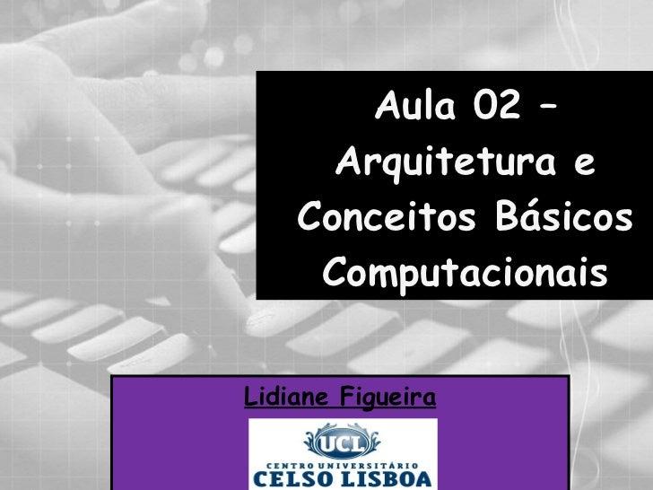 Aula 02 – Arquitetura e Conceitos Básicos Computacionais Lidiane Figueira