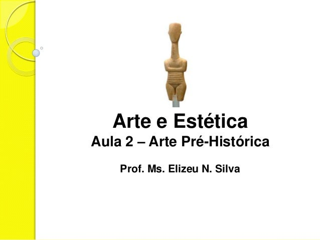 Arte e EstéticaAula 2 – Arte Pré-Histórica    Prof. Ms. Elizeu N. Silva
