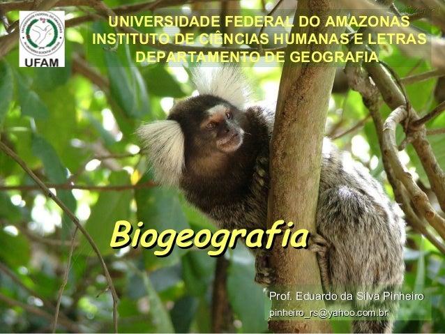 BiogeografiaBiogeografia UNIVERSIDADE FEDERAL DO AMAZONAS INSTITUTO DE CIÊNCIAS HUMANAS E LETRAS DEPARTAMENTO DE GEOGRAFIA...