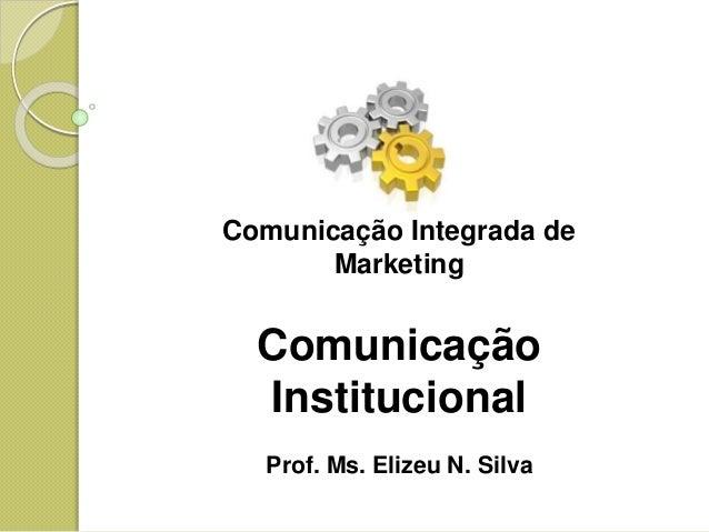 Comunicação Integrada de Marketing Comunicação Institucional Prof. Ms. Elizeu N. Silva