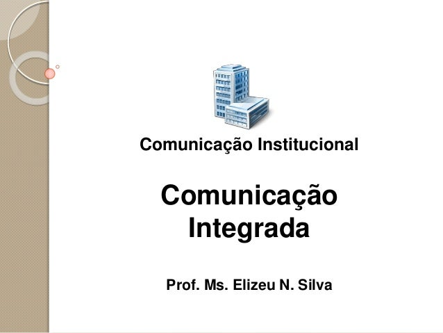 Comunicação Institucional Comunicação Integrada Prof. Ms. Elizeu N. Silva