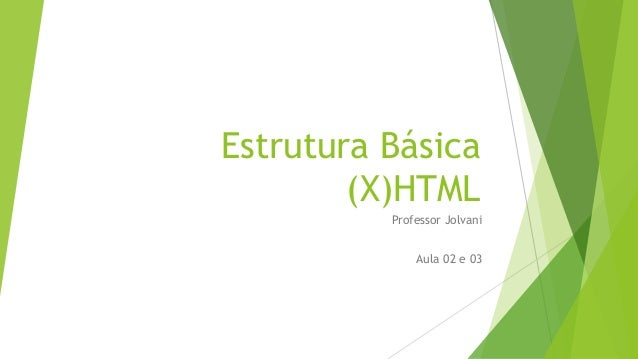 Estrutura Básica  (X)HTML  Professor Jolvani  Aula 02 e 03