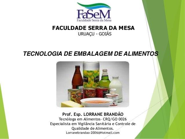 TECNOLOGIA DE EMBALAGEM DE ALIMENTOS FACULDADE SERRA DA MESA URUAÇU - GOIÁS Prof. Esp. LORRANE BRANDÃO Tecnóloga em Alimen...