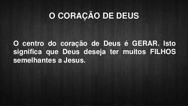 O CORAÇÃO DE DEUS O centro do coração de Deus é GERAR. Isto significa que Deus deseja ter muitos FILHOS semelhantes a Jesu...