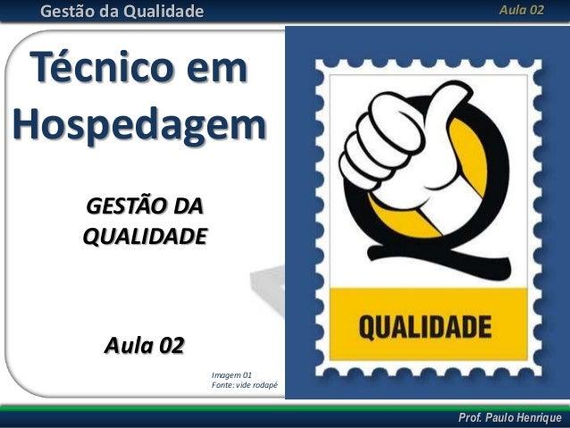 Prof. Cláudio PinaAbril/2013 Prof. Paulo Henrique Gestão da Qualidade Aula 02 Técnico em Hospedagem GESTÃO DA QUALIDADE Au...