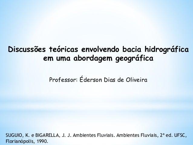Discussões teóricas envolvendo bacia hidrográfica em uma abordagem geográfica Professor: Éderson Dias de Oliveira SUGUIO, ...