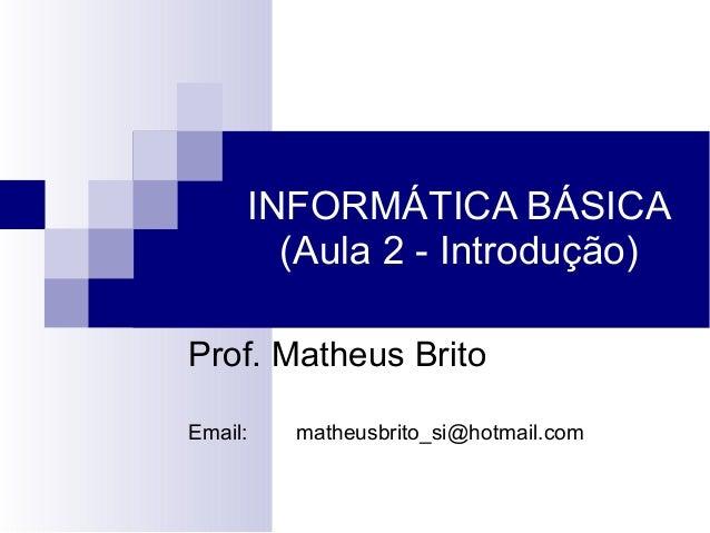 INFORMÁTICA BÁSICA (Aula 2 - Introdução) Prof. Matheus Brito Email: matheusbrito_si@hotmail.com