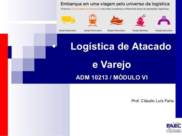 • Logística de Atacado  e Varejo  ADM 10213 / MÓDULO VI  Prof. Cláudio Luís Faria