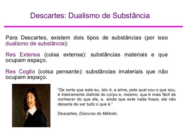 Descartes: Dualismo de Substância Para Descartes, existem dois tipos de substâncias (por isso dualismo de substância): Res...