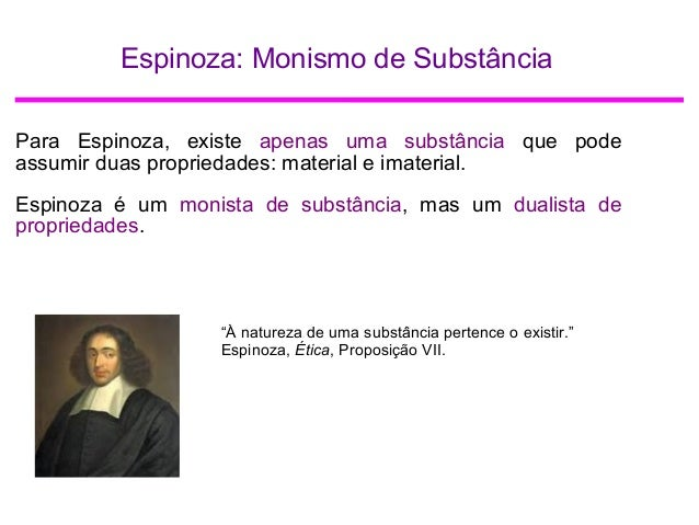 Espinoza: Monismo de Substância Para Espinoza, existe apenas uma substância que pode assumir duas propriedades: material e...