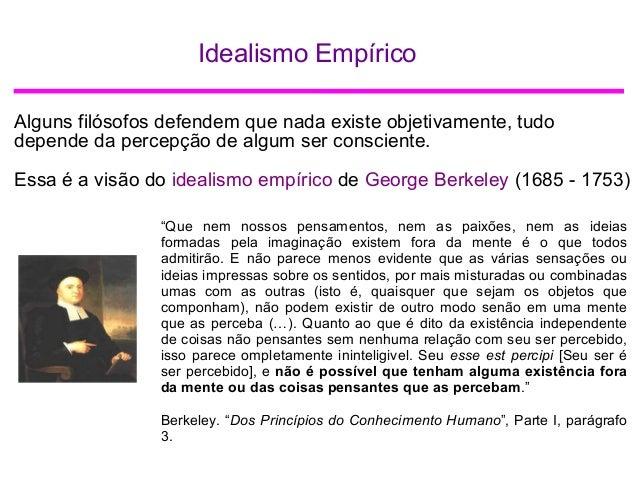 Idealismo Empírico Alguns filósofos defendem que nada existe objetivamente, tudo depende da percepção de algum ser conscie...