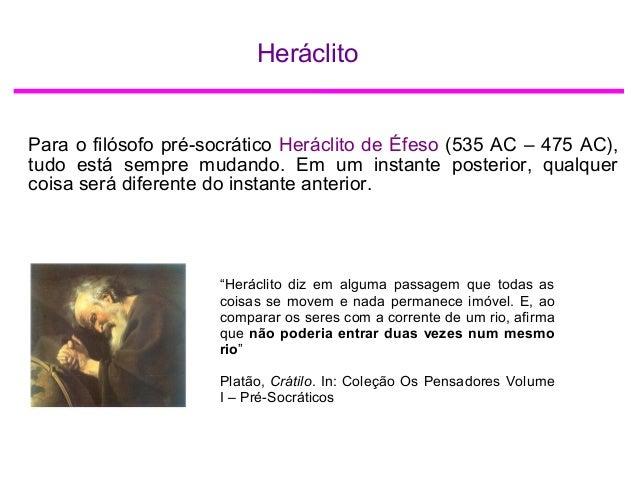 Heráclito Para o filósofo pré-socrático Heráclito de Éfeso (535 AC – 475 AC), tudo está sempre mudando. Em um instante pos...