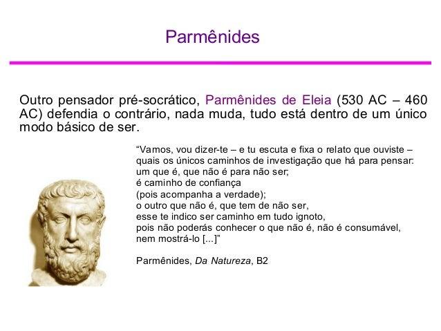 Parmênides Outro pensador pré-socrático, Parmênides de Eleia (530 AC – 460 AC) defendia o contrário, nada muda, tudo está ...