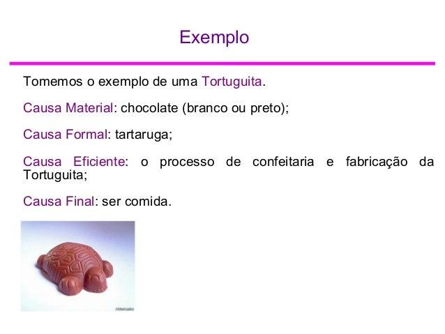 Exemplo Tomemos o exemplo de uma Tortuguita. Causa Material: chocolate (branco ou preto); Causa Formal: tartaruga; Causa E...