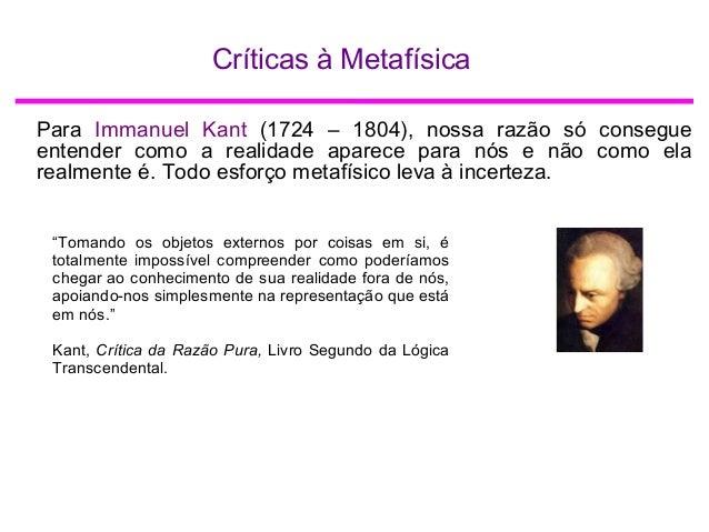 Críticas à Metafísica Para Immanuel Kant (1724 – 1804), nossa razão só consegue entender como a realidade aparece para nós...