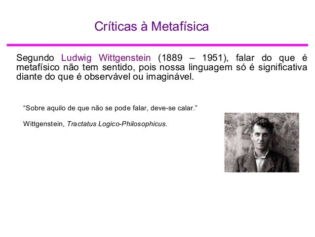 Críticas à Metafísica Segundo Ludwig Wittgenstein (1889 – 1951), falar do que é metafísico não tem sentido, pois nossa lin...