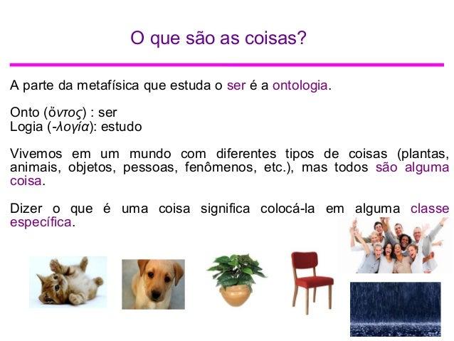 O que são as coisas? A parte da metafísica que estuda o ser é a ontologia. Onto ( ντοςὄ ) : ser Logia (-λογία): estudo Viv...