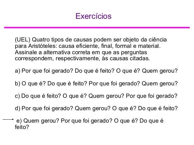 Exercícios (UEL) Quatro tipos de causas podem ser objeto da ciência para Aristóteles: causa eficiente, final, formal e mat...