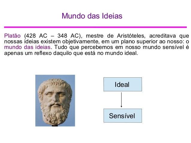 Mundo das Ideias Platão (428 AC – 348 AC), mestre de Aristóteles, acreditava que nossas ideias existem objetivamente, em u...